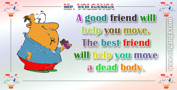 A good friend will help you move. But best friend will help you move a dead body.