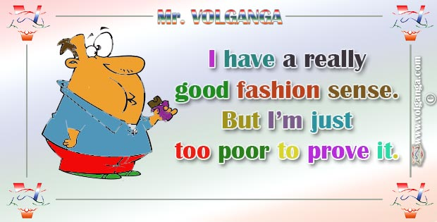 I have a really good fashion sense but I'm just to poor to prove it