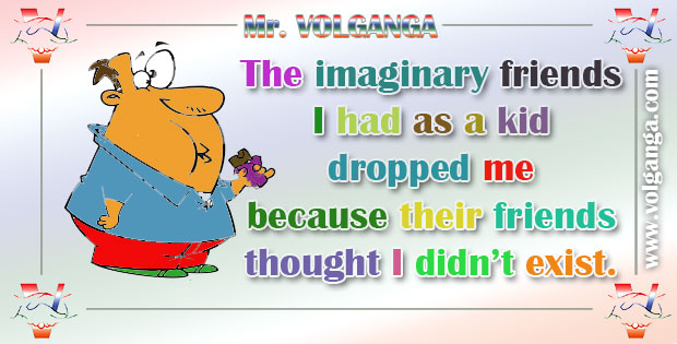 The imaginary friends I had as a kid dropped me because their friends thought I didn't exist.