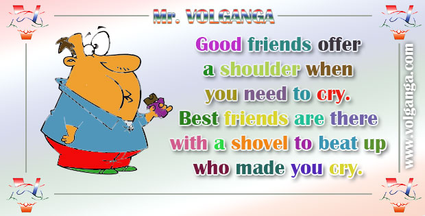Good friends offer a shoulder when you need to cry. Best friends are there with a shovel to beat up who made you cry.