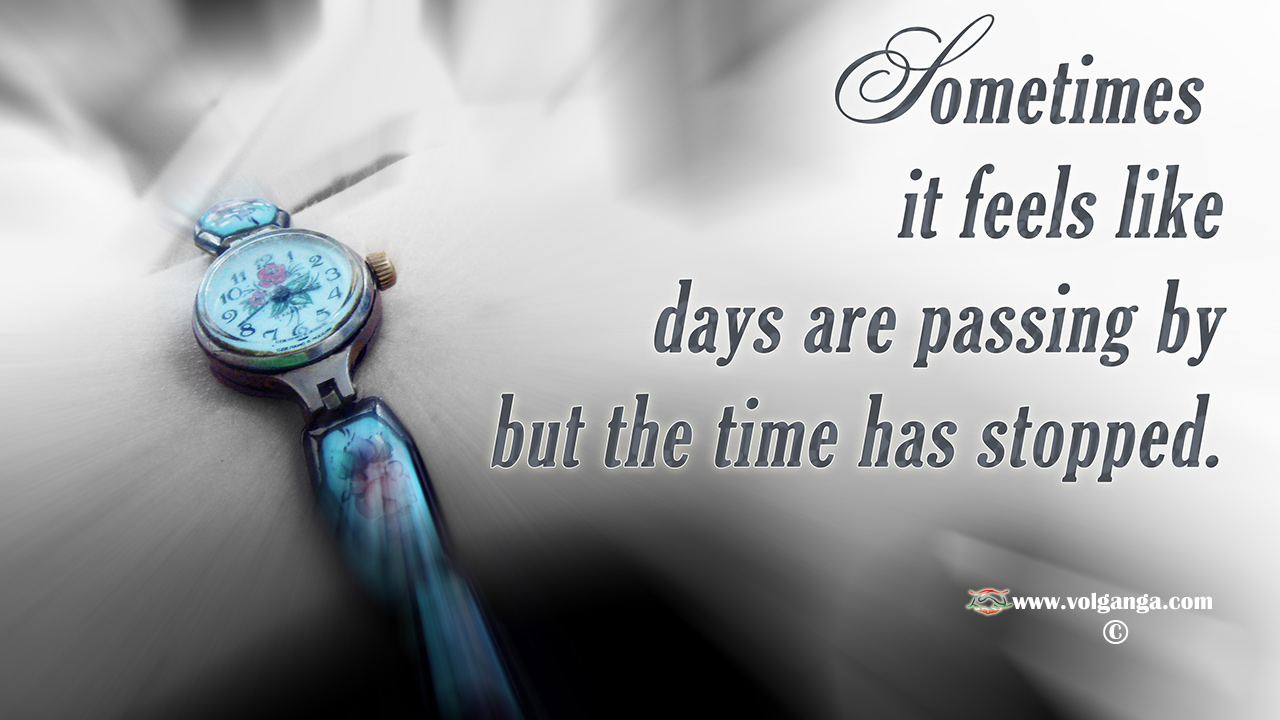 It seems that days are passing by but the time has stopped.