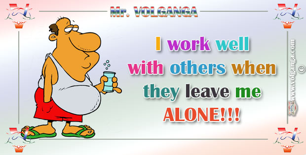 I work well with others when they leave me ALONE!
