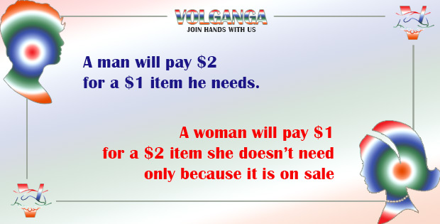 A man will pay $2 for a $1 item he need. A woman will pay $1 for a $2 item she doesn't need but it is on sale.