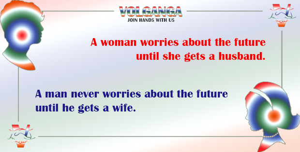 A woman worries about the future until she gets a husband. A man never worries about the future until he gets a wife.