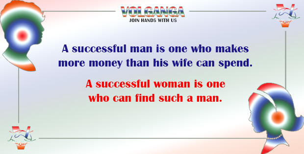 A successful man is the one who earns more than his wife can spend. A successful woman is the one who finds such a man.