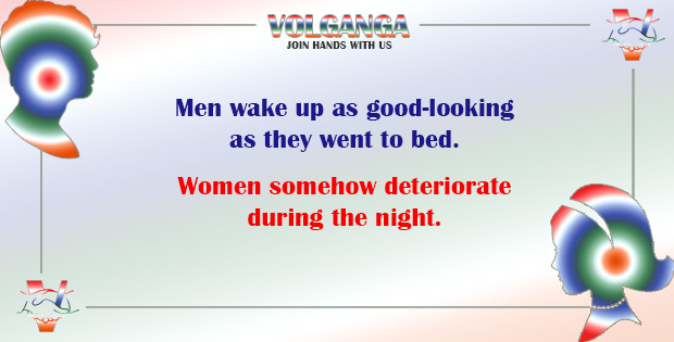 Men wake up as good-looking as they went to bed. Women deteriorate during the night.