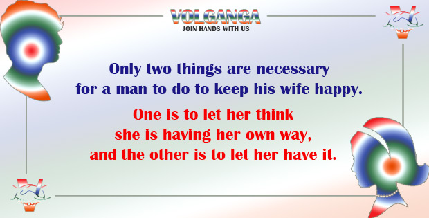 Only two things are necessary for a man to do to keep his wife happy.