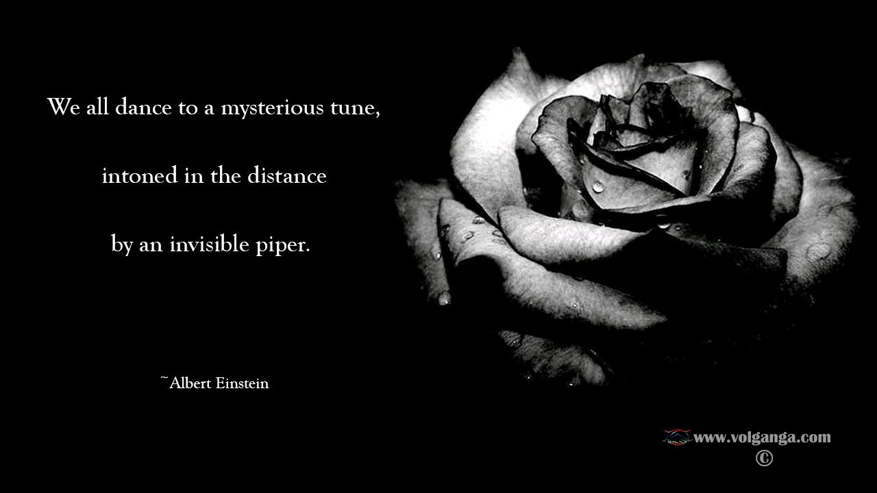 We all dance to a mysterious tune, intoned in the distance by an invisible piper. Albert Einstein