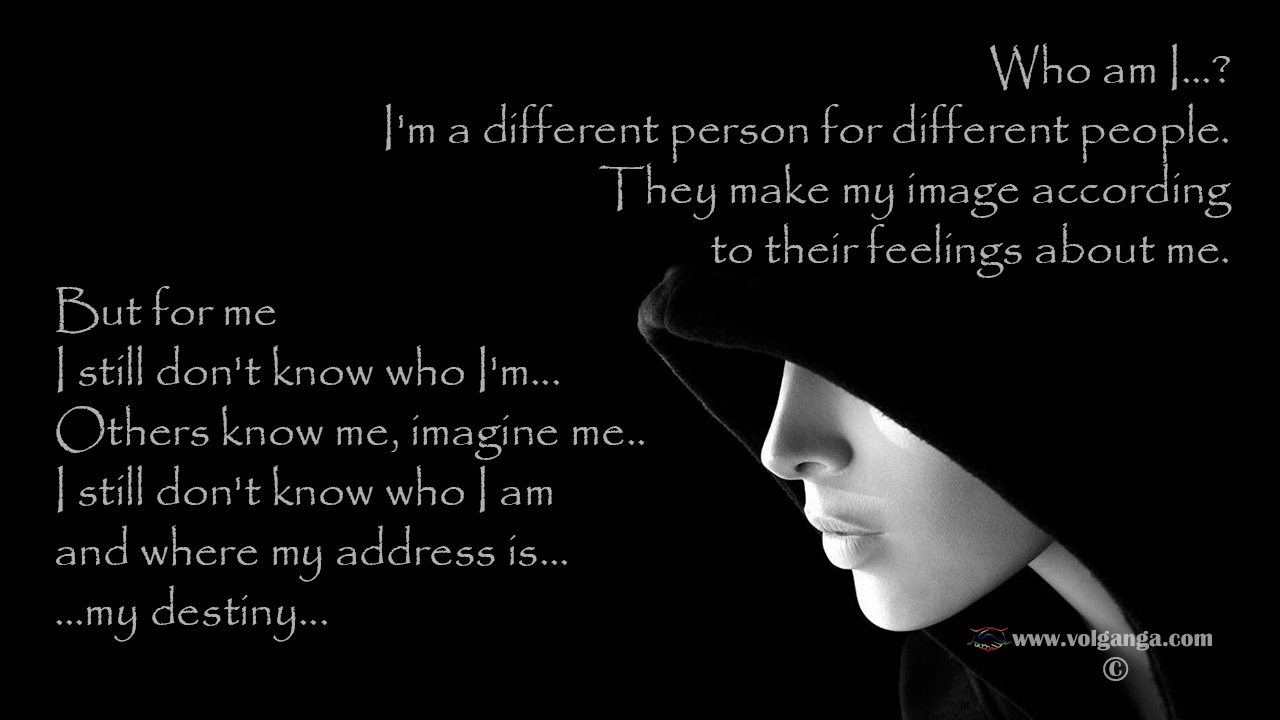 Who am I...? I'm a different person for different people. They make my image according to their feelings about me.