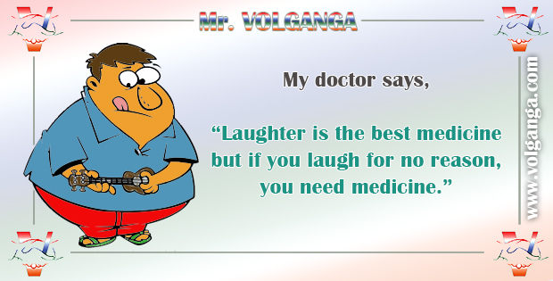 "My doctor says, ""Laughter is the best medicine. But if you laugh too much you need medicine."""