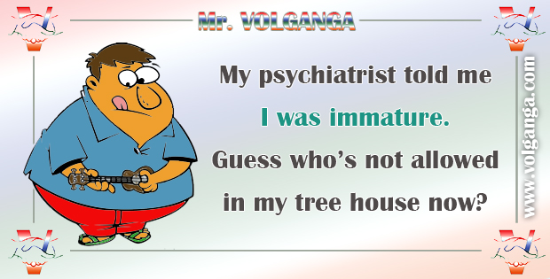 My psychiatrist told me I was immature. Guess who's not allowed in my tree house now?