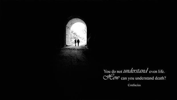 You do not understand life. How can you understand death? (Confucius)