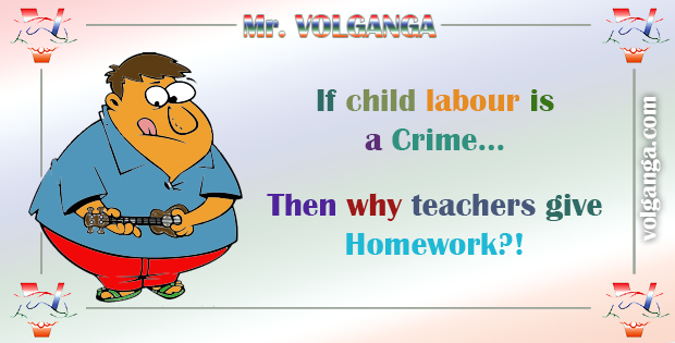 If child labour is a Crime... Why teachers give Homework?!