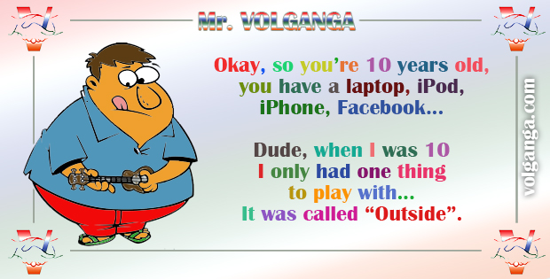 """Okay, so you are 10 years old, you have a laptop, iPod, iPhone, Facebook... Dude, when I was 10 I had only one thing to play with. It was called """"Outside"""""""