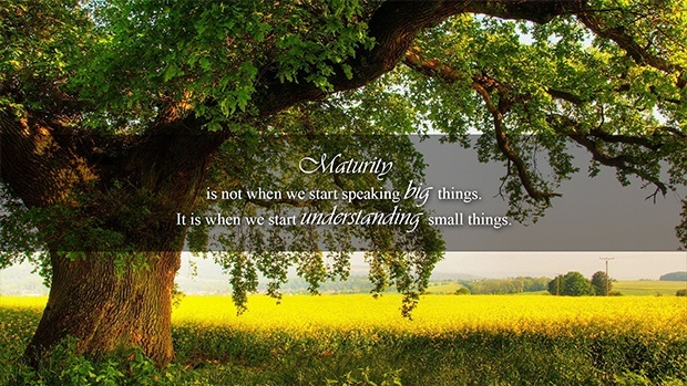 Maturity is not when we start speaking big things.It is when we start understanding small things.