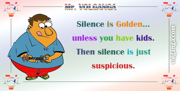 Silence is golden... unless you have children. Then silence is suspicious.