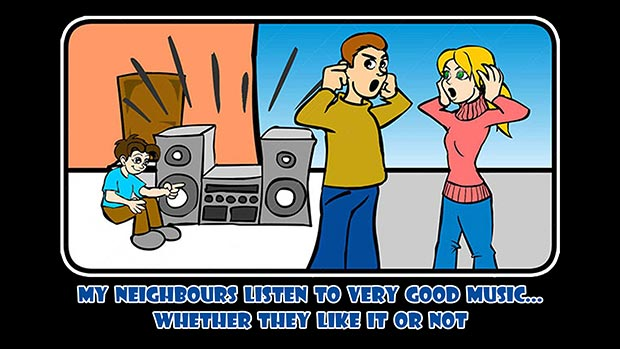 My neighbours listen to very good music... whether they like it or not.