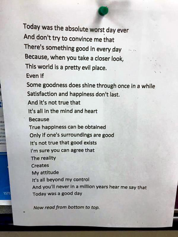 Poem by Chanie Gorkin, 11-class teen that will change your attitude to life. 'The Worst Day Ever?' <br />Today was the absolute worst day ever<br /> And don't try to convince me that <br />There's something good in every day<br /> Because, when you take a closer look,<br /> This world is a pretty evil place.<br /> Even if<br /> Some goodness does shine through once in a while<br /> Satisfaction and happiness don't last.<br /> And it's not true that<br /> It's all in the mind and heart<br /> Because<br /> True happiness can be attained<br /> Only if one's surroundings are good<br /> It's not true that good exists I'm sure you can agree that<br /> The reality<br /> Creates<br /> My attitude It's all beyond my control<br /> And you'll never in a million years hear me say <br /> Today was a very good day<br />  Now read it from bottom to top, the other way, <br />And see what I really feel about my day.