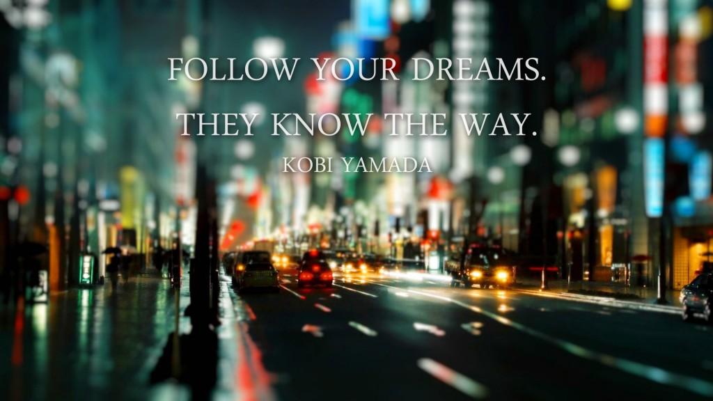 Follow your dreams. They know the way. (Kobi Yamada)