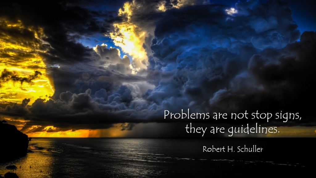 Never give up. Problems are your guidlines