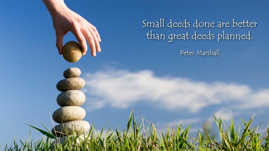 Small deeds done are better than big deeds planned.