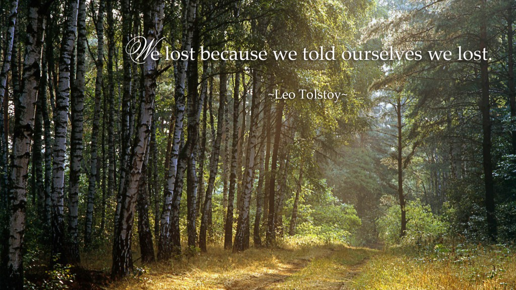 We lost because we told ourselves we lost. ~Leo Tolstoy~