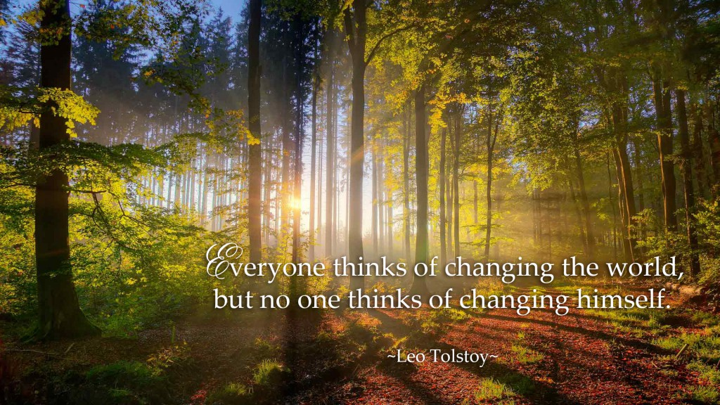 Everyone thinks of changing the world, but no one thinks of changing himself. ~Leo Tolstoy~