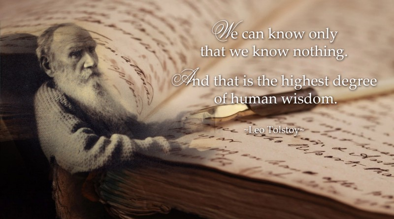 We can know only that we know nothing. And that is the highest degree of human wisdom. ~Leo Tolstoy~