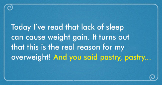 Lack of sleep causes overweight. Not pastries!!!