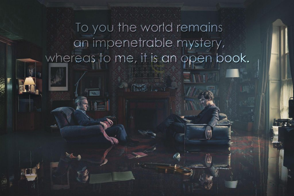 To you the world remains an impenetrable mystery, whereas to me, it is an open book. (Sherlock, The Six Thatchers)