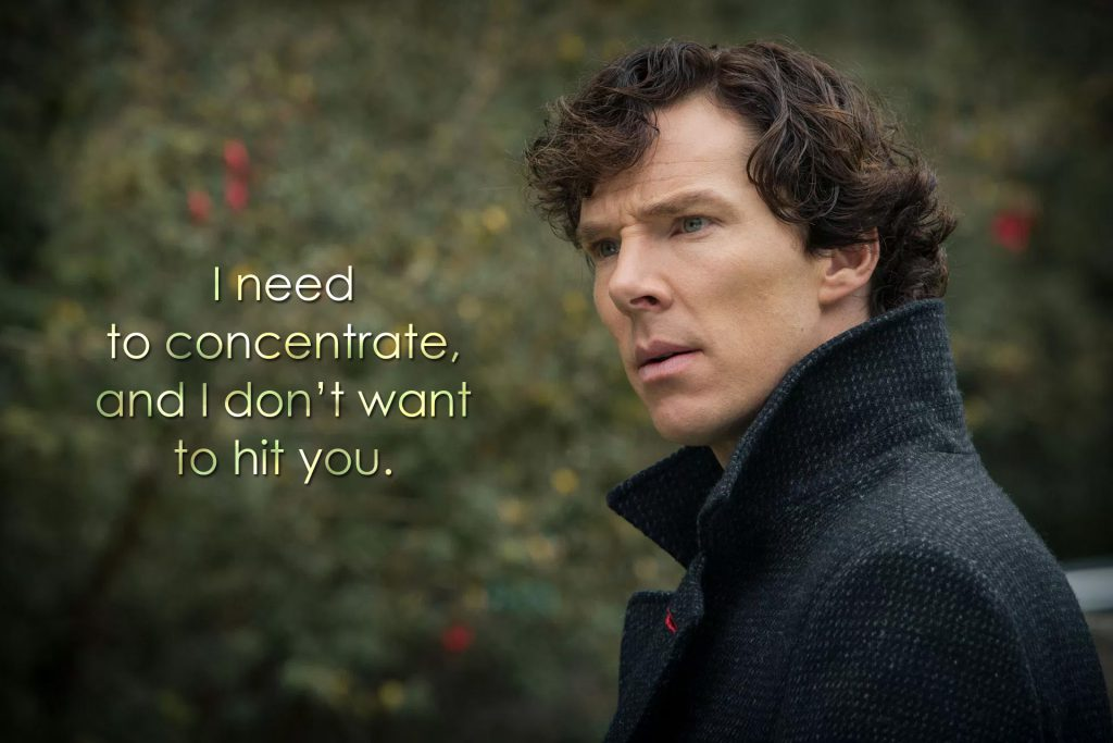 I need to concentrate, and I don't want to hit you. (Sherlock, The Six Thatchers)