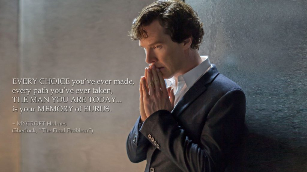 The man you are today... is your memory of Eurus. (Mycroft Holmes, The Final Problem)